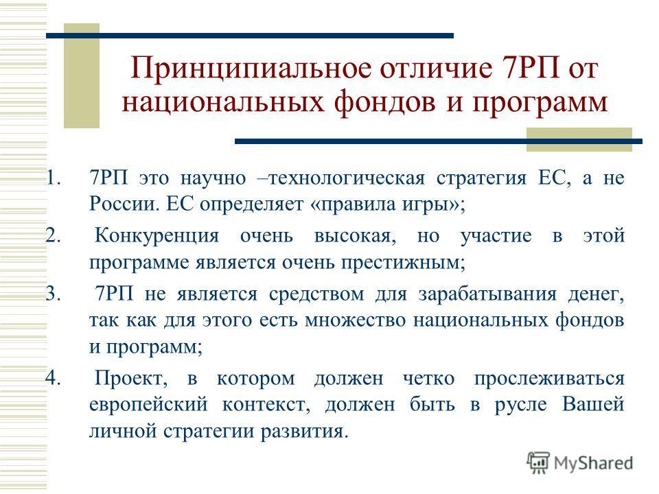 Принципиальное отличие 7РП от национальных фондов и программ 1.7РП это научно –технологическая стратегия ЕС, а не России. ЕС определяет «правила игры»; 2. Конкуренция очень высокая, но участие в этой программе является очень престижным; 3. 7РП не явл