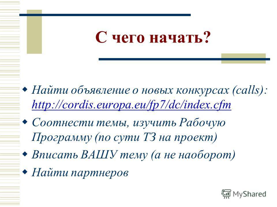 С чего начать? Найти объявление о новых конкурсах (calls): http://cordis.europa.eu/fp7/dc/index.cfm Соотнести темы, изучить Рабочую Программу (по сути ТЗ на проект) Вписать ВАШУ тему (а не наоборот) Найти партнеров