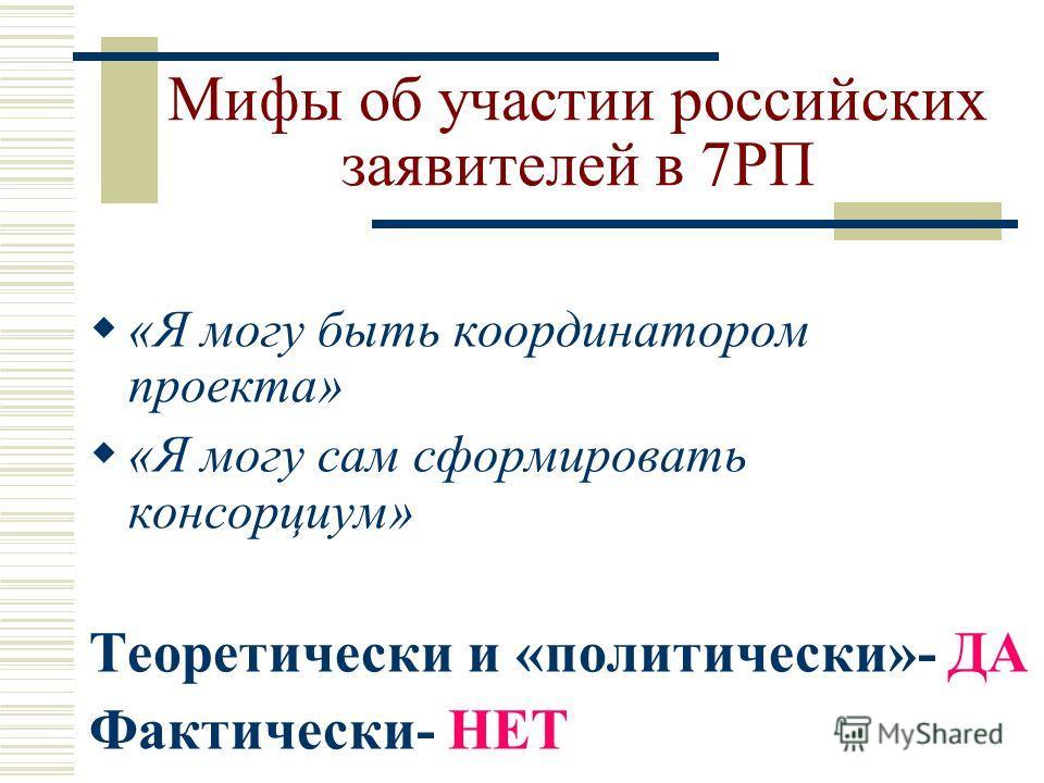 Мифы об участии российских заявителей в 7РП «Я могу быть координатором проекта» «Я могу сам сформировать консорциум» Теоретически и «политически»- ДА Фактически- НЕТ