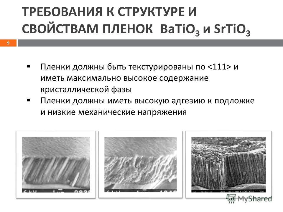 ТРЕБОВАНИЯ К СТРУКТУРЕ И СВОЙСТВАМ ПЛЕНОК BaTiO 3 и SrTiO 3 Пленки должны быть текстурированы по и иметь максимально высокое содержание кристаллической фазы Пленки должны иметь высокую адгезию к подложке и низкие механические напряжения 9