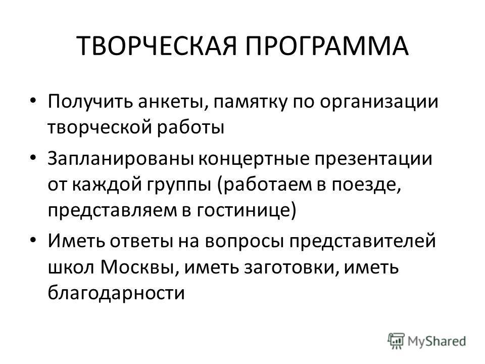 ТВОРЧЕСКАЯ ПРОГРАММА Получить анкеты, памятку по организации творческой работы Запланированы концертные презентации от каждой группы (работаем в поезде, представляем в гостинице) Иметь ответы на вопросы представителей школ Москвы, иметь заготовки, им