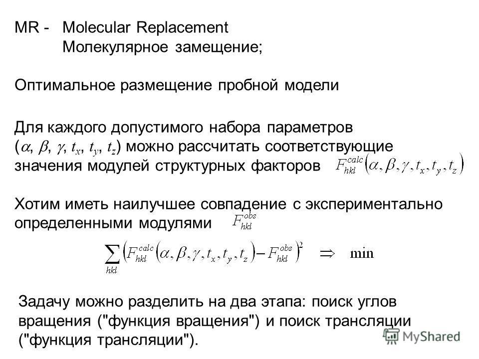 MR - Molecular Replacement Молекулярное замещение; Для каждого допустимого набора параметров (,,, t x, t y, t z ) можно рассчитать соответствующие значения модулей структурных факторов Хотим иметь наилучшее совпадение с экспериментально определенными
