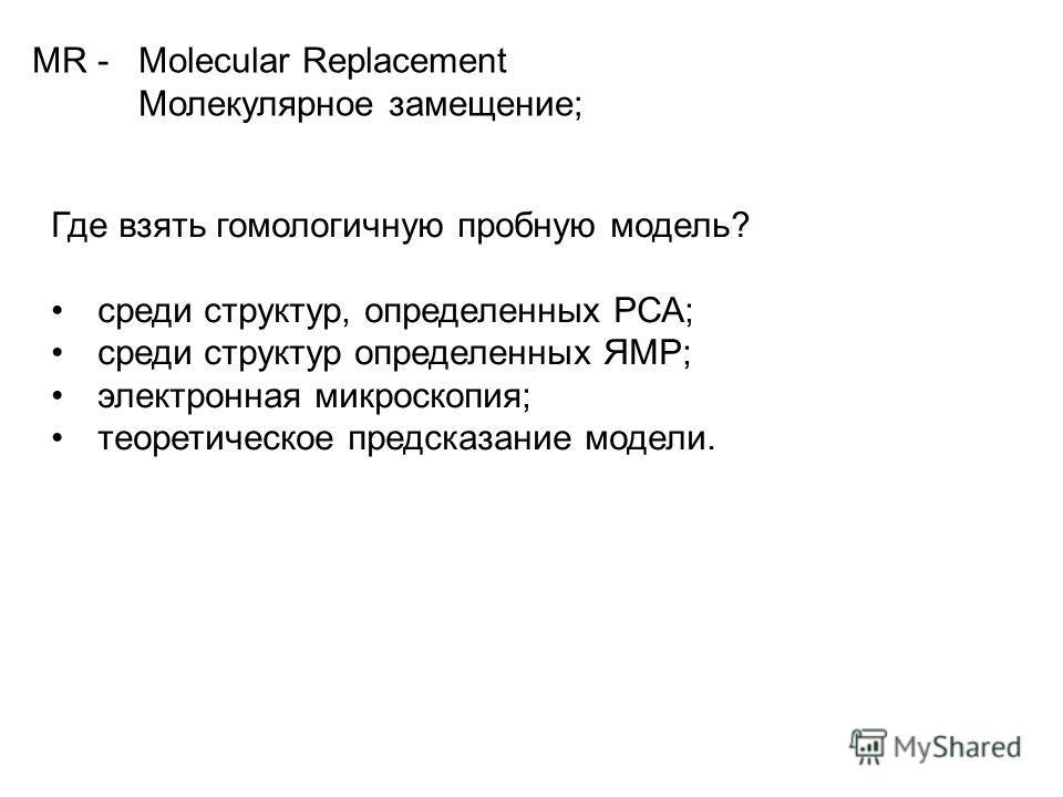 MR - Molecular Replacement Молекулярное замещение; Где взять гомологичную пробную модель? среди структур, определенных РСА; среди структур определенных ЯМР; электронная микроскопия; теоретическое предсказание модели.