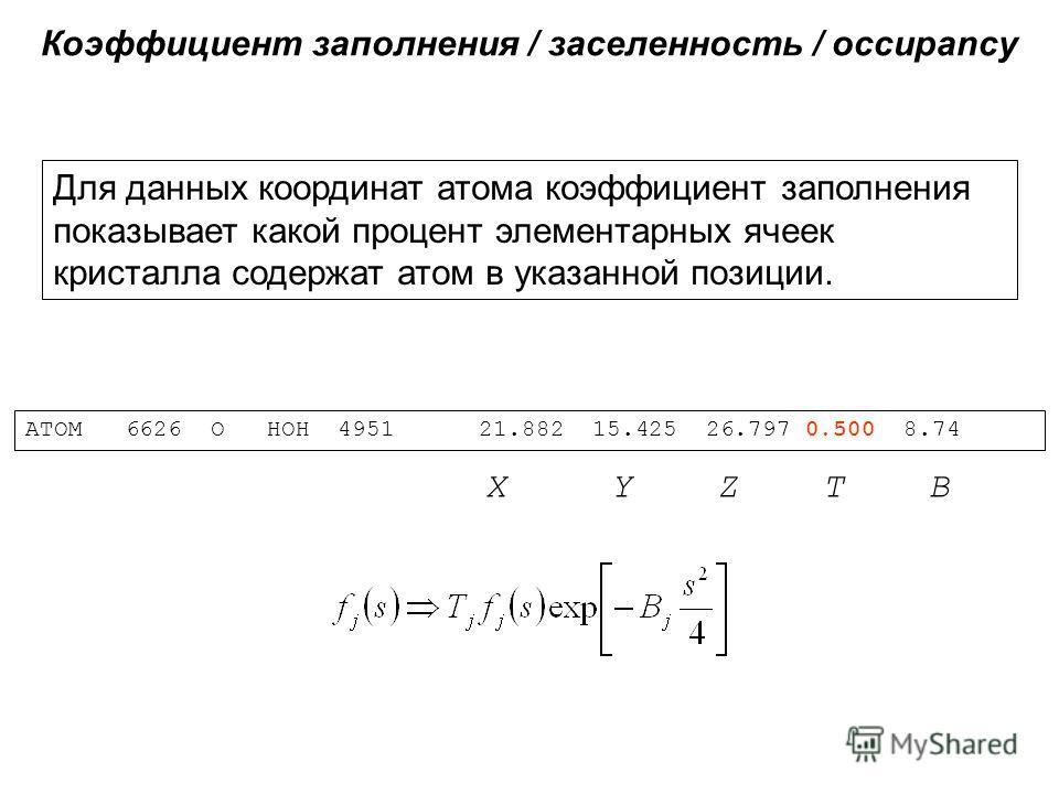 Коэффициент заполнения / заселенность / occupancy ATOM 6626 O HOH 4951 21.882 15.425 26.797 0.500 8.74 X Y Z T B Для данных координат атома коэффициент заполнения показывает какой процент элементарных ячеек кристалла содержат атом в указанной позиции