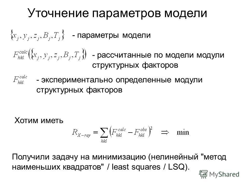 Уточнение параметров модели - параметры модели - рассчитанные по модели модули структурных факторов - экспериментально определенные модули структурных факторов Хотим иметь Получили задачу на минимизацию (нелинейный