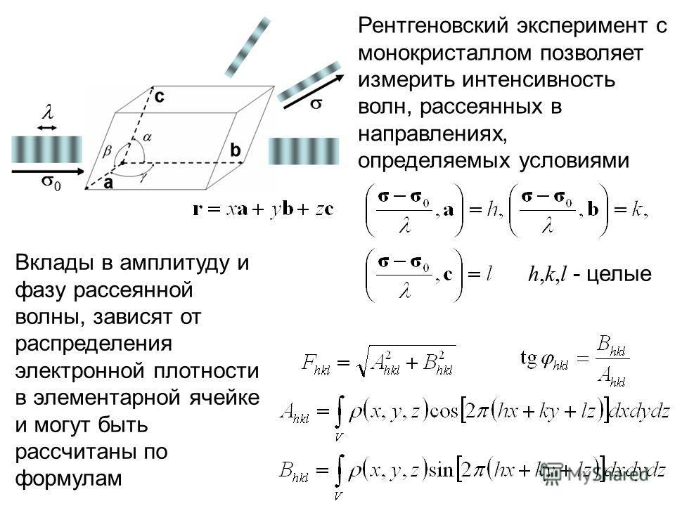 Вклады в амплитуду и фазу рассеянной волны, зависят от распределения электронной плотности в элементарной ячейке и могут быть рассчитаны по формулам h,k,l - целые Рентгеновский эксперимент с монокристаллом позволяет измерить интенсивность волн, рассе