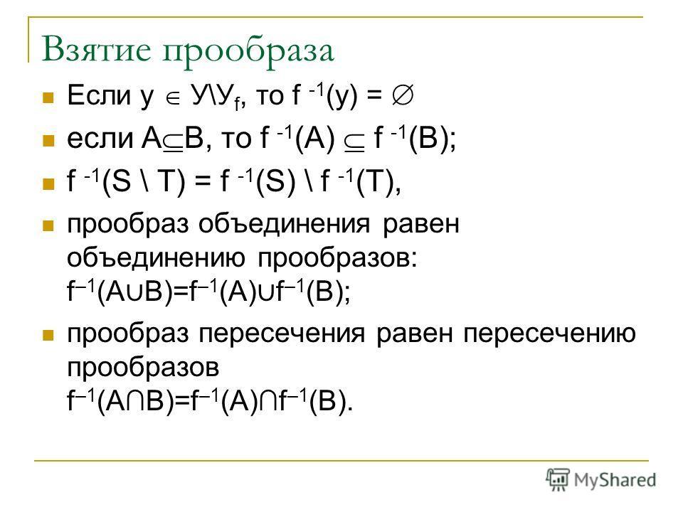 Взятие прообраза Если у У\У f, то f -1 (у) = если A B, то f -1 (A) f -1 (B); f -1 (S \ Т) = f -1 (S) \ f -1 (Т), прообраз объединения равен объединению прообразов: f –1 (A B)=f –1 (A) f –1 (B); прообраз пересечения равен пересечению прообразов f –1 (