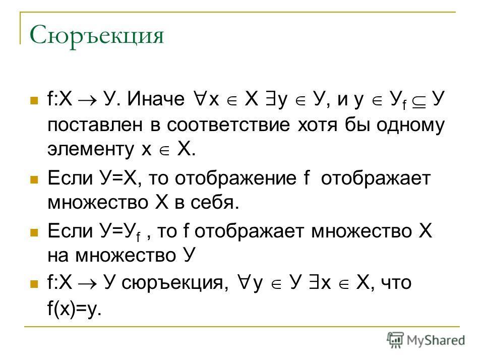 Сюръекция f:Х У. Иначе х Х у У, и у У f У поставлен в соответствие хотя бы одному элементу х Х. Если У=Х, то отображение f отображает множество Х в себя. Если У=У f, то f отображает множество Х на множество У f:Х У сюръекция, у У х Х, что f(х)=у.