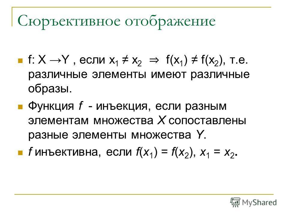 Сюръективное отображение f: X Y, если x 1 x 2 f(x 1 ) f(x 2 ), т.е. различные элементы имеют различные образы. Функция f - инъекция, если разным элементам множества X сопоставлены разные элементы множества Y. f инъективна, если f(x 1 ) = f(x 2 ), x 1