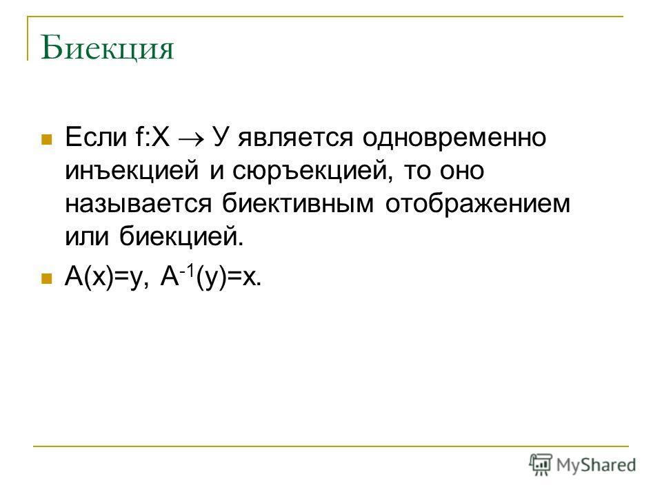 Биекция Если f:Х У является одновременно инъекцией и сюръекцией, то оно называется биективным отображением или биекцией. A(x)=y, A -1 (y)=x.