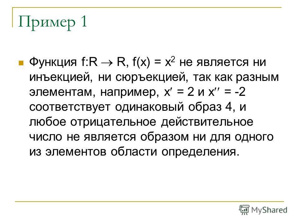 Пример 1 Функция f:R R, f(х) = х 2 не является ни инъекцией, ни сюръекцией, так как разным элементам, например, х = 2 и х = -2 соответствует одинаковый образ 4, и любое отрицательное действительное число не является образом ни для одного из элементов