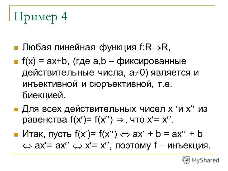 Пример 4 Любая линейная функция f:R R, f(x) = ax+b, (где а,b – фиксированные действительные числа, а 0) является и инъективной и сюръективной, т.е. биекцией. Для всех действительных чисел х и х из равенства f(х )= f(х ), что х = х. Итак, пусть f(х )=