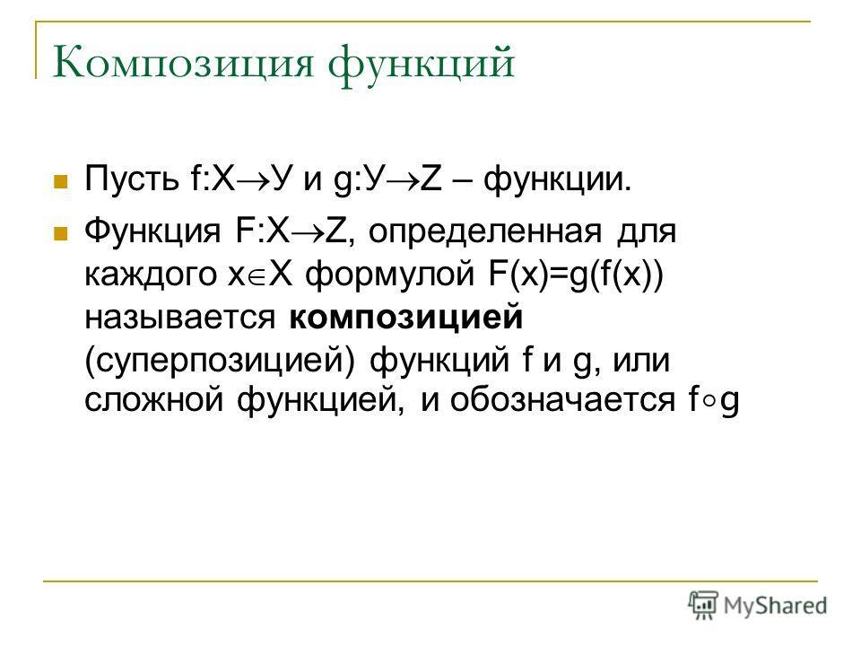Композиция функций Пусть f:Х У и g:У Z – функции. Функция F:X Z, определенная для каждого х Х формулой F(x)=g(f(x)) называется композицией (суперпозицией) функций f и g, или сложной функцией, и обозначается f g