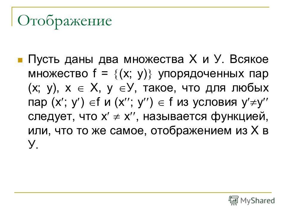 Отображение Пусть даны два множества Х и У. Всякое множество f = (х; у) упорядоченных пар (х; у), х Х, у У, такое, что для любых пар (х ; у ) f и (х ; у ) f из условия у у следует, что х х, называется функцией, или, что то же самое, отображением из Х