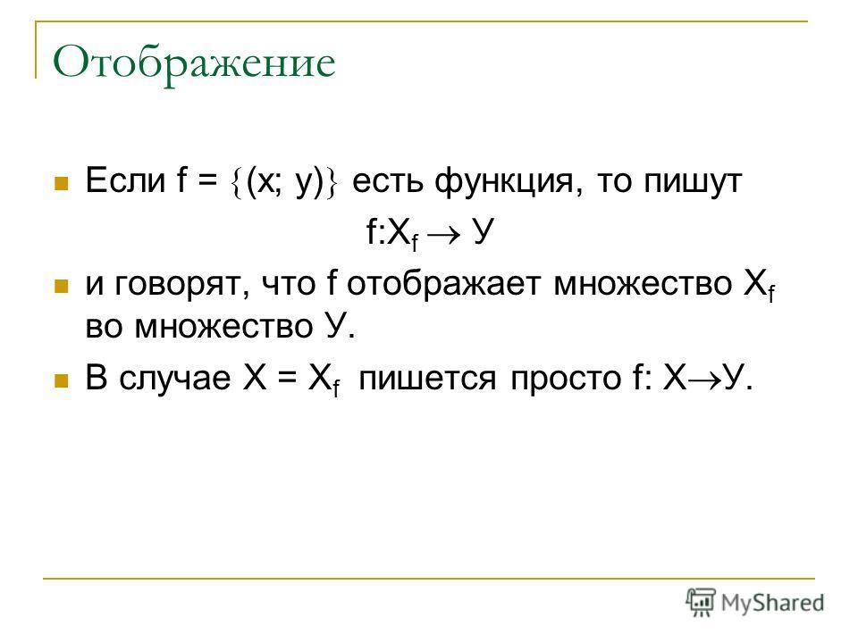 Отображение Если f = (х; у) есть функция, то пишут f:Х f У и говорят, что f отображает множество Х f во множество У. В случае Х = Х f пишется просто f: Х У.
