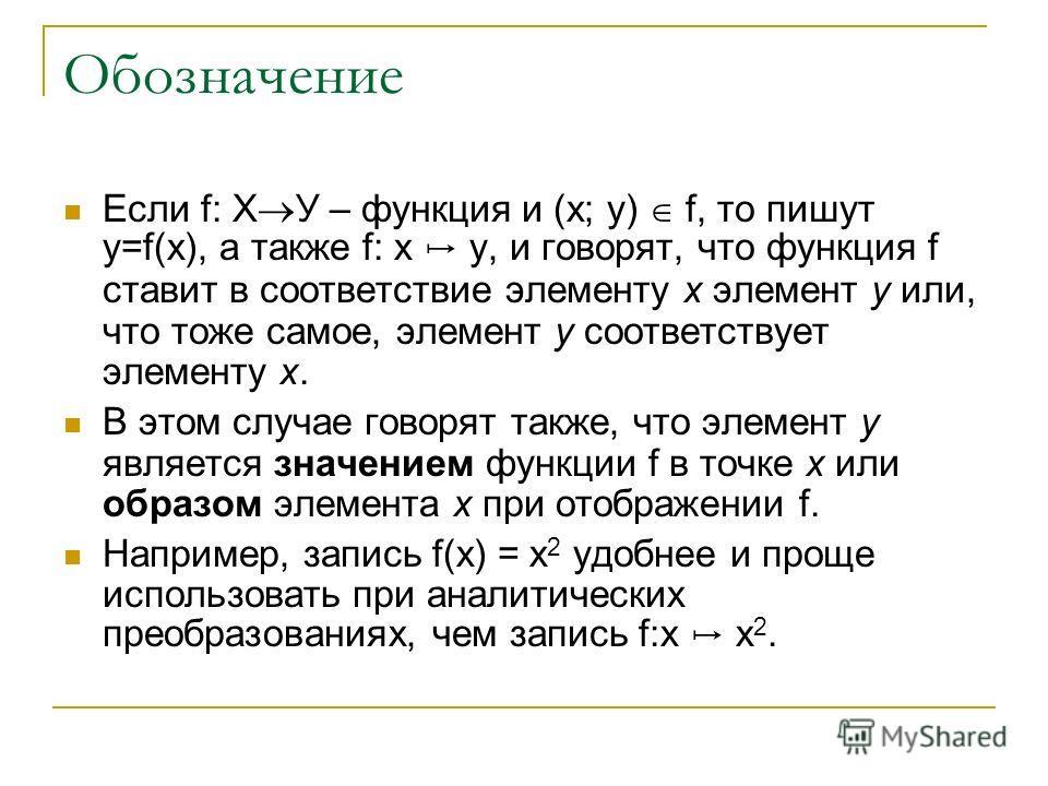 Обозначение Если f: Х У – функция и (х; у) f, то пишут у=f(х), а также f: х у, и говорят, что функция f ставит в соответствие элементу х элемент у или, что тоже самое, элемент у соответствует элементу х. В этом случае говорят также, что элемент у явл