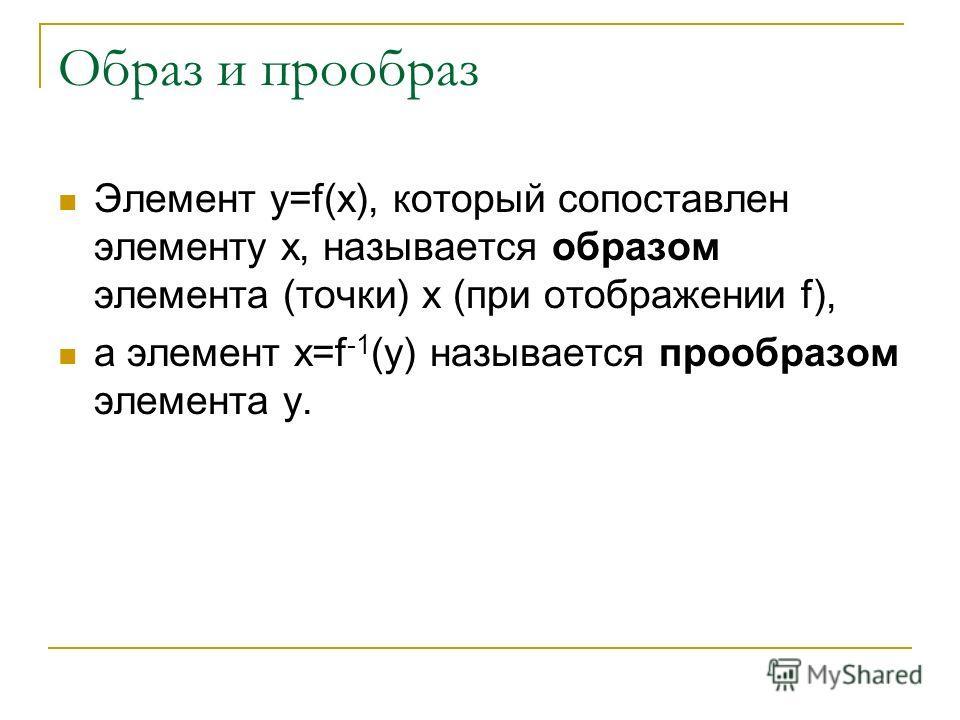 Образ и прообраз Элемент y=f(x), который сопоставлен элементу x, называется образом элемента (точки) x (при отображении f), а элемент x=f -1 (y) называется прообразом элемента y.