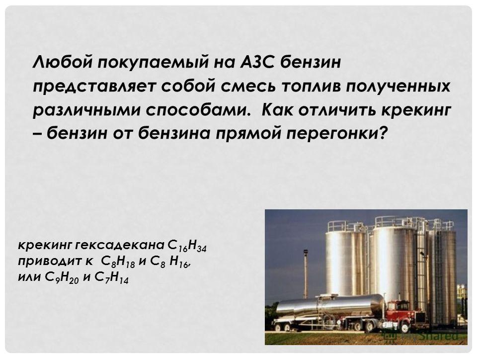 Любой покупаемый на АЗС бензин представляет собой смесь топлив полученных различными способами. Как отличить крекинг – бензин от бензина прямой перегонки? крекинг гексадекана С 16 Н 34 приводит к С 8 Н 18 и С 8 Н 16, или С 9 Н 20 и С 7 Н 14
