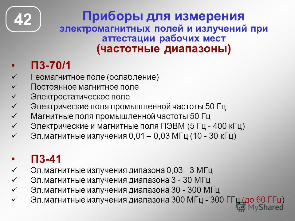 Приборы для измерения электромагнитных полей и излучений при аттестации рабочих мест (частотные диапазоны) 42 П3-70/1 Геомагнитное поле (ослабление) Постоянное магнитное поле Электростатическое поле Электрические поля промышленной частоты 50 Гц Магни