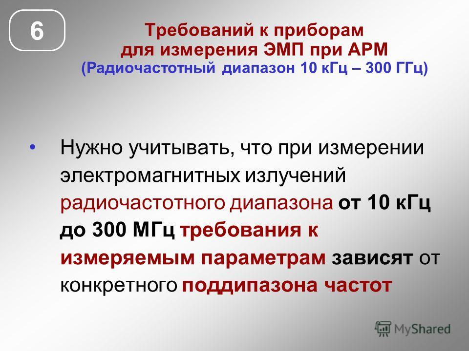 Требований к приборам для измерения ЭМП при АРМ (Радиочастотный диапазон 10 кГц – 300 ГГц) Нужно учитывать, что при измерении электромагнитных излучений радиочастотного диапазона от 10 кГц до 300 МГц требования к измеряемым параметрам зависят от конк