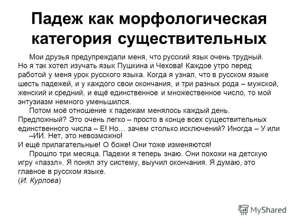 Падеж как морфологическая категория существительных Мои друзья предупреждали меня, что русский язык очень трудный. Но я так хотел изучать язык Пушкина и Чехова! Каждое утро перед работой у меня урок русского языка. Когда я узнал, что в русском языке