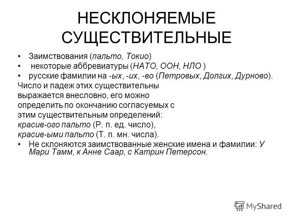 НЕСКЛОНЯЕМЫЕ СУЩЕСТВИТЕЛЬНЫЕ Заимствования (пальто, Токио) некоторые аббревиатуры (НАТО, ООН, НЛО ) русские фамилии на -ых, -их, -во (Петровых, Долгих, Дурново). Число и падеж этих существительны выражается внесловно, его можно определить по окончани
