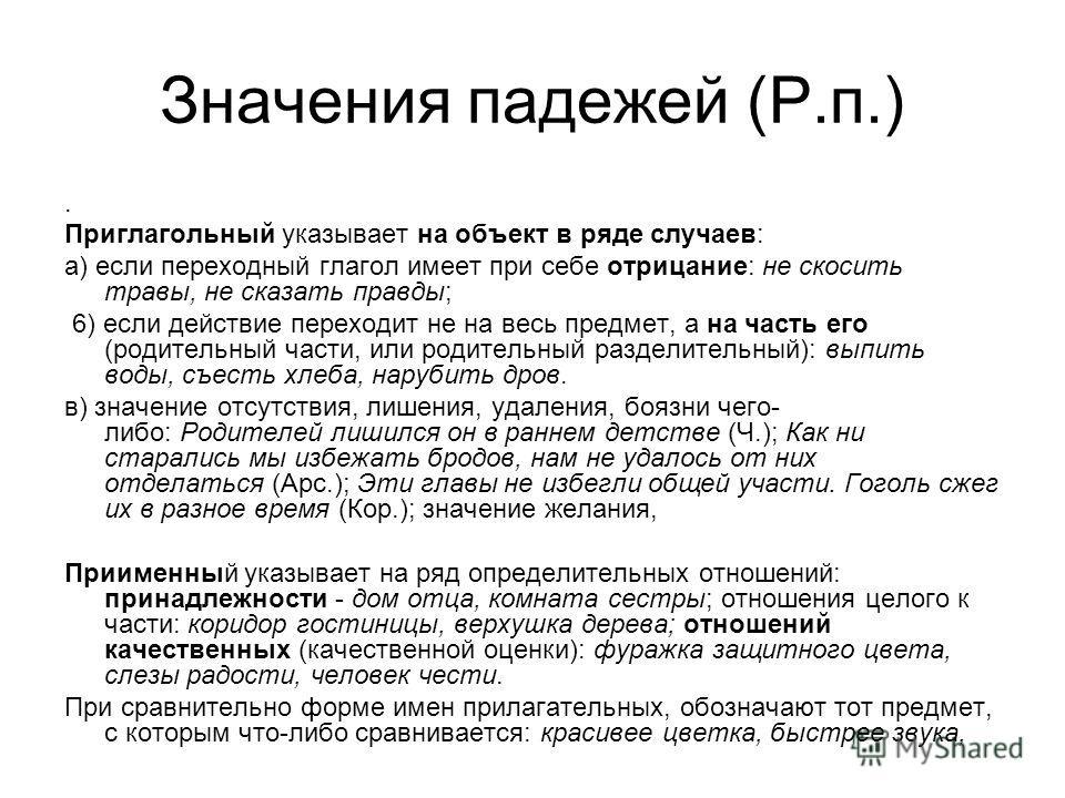 Значения падежей (Р.п.). Приглагольный указывает на объект в ряде случаев: а) если переходный глагол имеет при себе отрицание: не скосить травы, не сказать правды; 6) если действие переходит не на весь предмет, а на часть его (родительный части, или