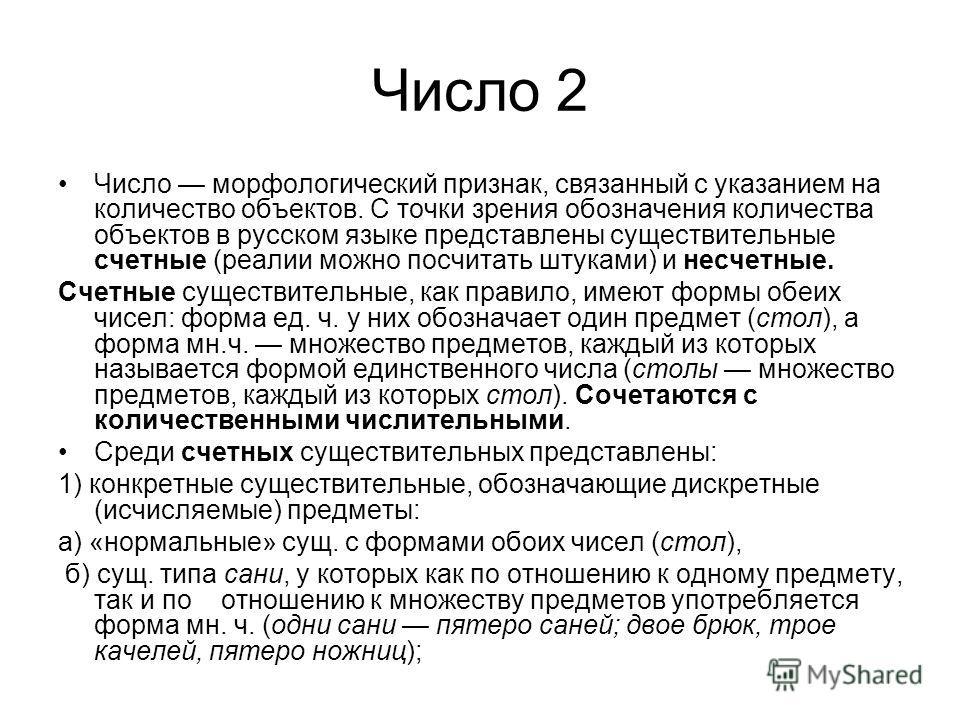 Число 2 Число морфологический признак, связанный с указанием на количество объектов. С точки зрения обозначения количества объектов в русском языке представлены существительные счетные (реалии можно посчитать штуками) и несчетные. Счетные существител