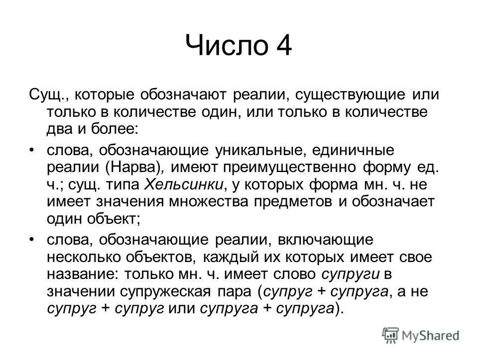 Число 4 Сущ., которые обозначают реалии, существующие или только в количестве один, или только в количестве два и более: слова, обозначающие уникальные, единичные реалии (Нарва), имеют преимущественно форму ед. ч.; сущ. типа Хельсинки, у которых форм