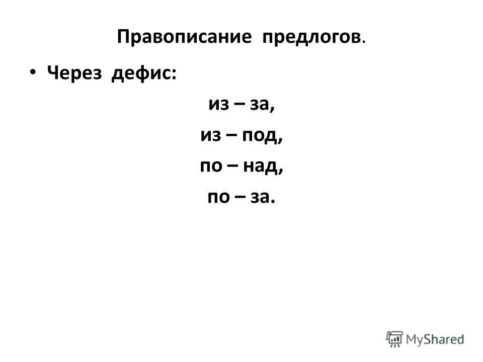 Правописание предлогов. Через дефис: из – за, из – под, по – над, по – за.