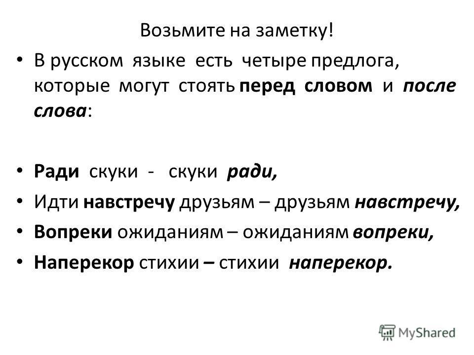 Возьмите на заметку! В русском языке есть четыре предлога, которые могут стоять перед словом и после слова: Ради скуки - скуки ради, Идти навстречу друзьям – друзьям навстречу, Вопреки ожиданиям – ожиданиям вопреки, Наперекор стихии – стихии напереко