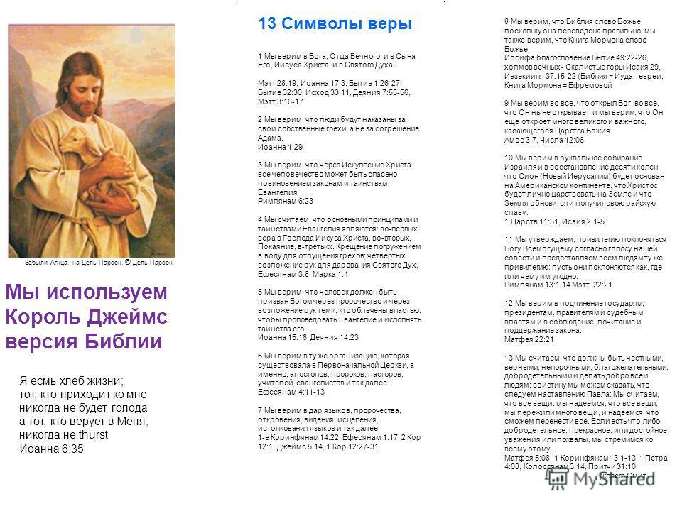 13 Символы веры 1 Мы верим в Бога, Отца Вечного, и в Сына Его, Иисуса Христа, и в Святого Духа. Мэтт 28:19, Иоанна 17:3, Бытие 1:26-27, Бытие 32:30, Исход 33:11, Деяния 7:55-56, Мэтт 3:16-17 2 Мы верим, что люди будут наказаны за свои собственные гре