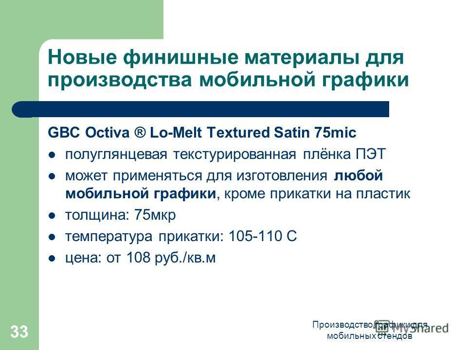 Производство графики для мобильных стендов 33 Новые финишные материалы для производства мобильной графики GBC Octiva ® Lo-Melt Textured Satin 75mic полуглянцевая текстурированная плёнка ПЭТ может применяться для изготовления любой мобильной графики,
