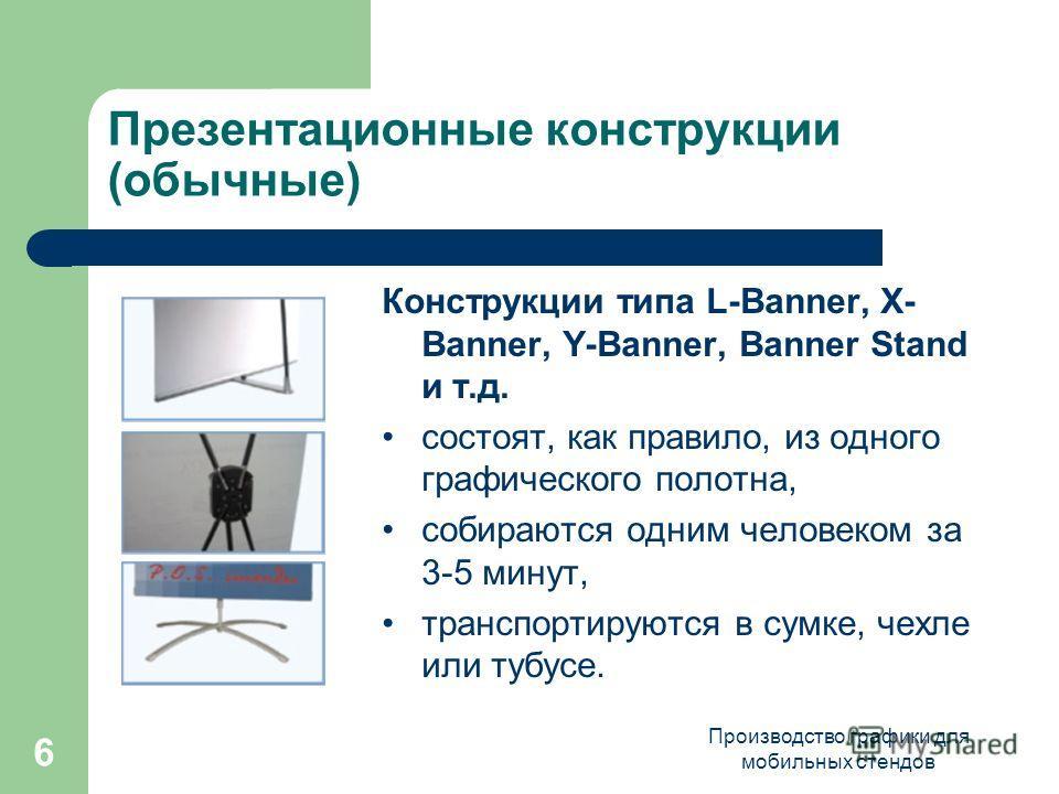 Производство графики для мобильных стендов 6 Презентационные конструкции (обычные) Конструкции типа L-Banner, X- Banner, Y-Banner, Banner Stand и т.д. состоят, как правило, из одного графического полотна, собираются одним человеком за 3-5 минут, тран