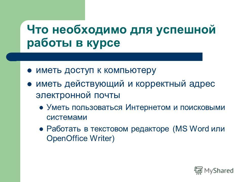 Что необходимо для успешной работы в курсе иметь доступ к компьютеру иметь действующий и корректный адрес электронной почты Уметь пользоваться Интернетом и поисковыми системами Работать в текстовом редакторе (MS Word или OpenOffice Writer)