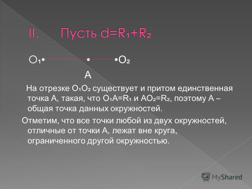 O O A На отрезке ОО существует и притом единственная точка А, такая, что ОА=R и AO=R, поэтому А – общая точка данных окружностей. Отметим, что все точки любой из двух окружностей, отличные от точки А, лежат вне круга, ограниченного другой окружностью