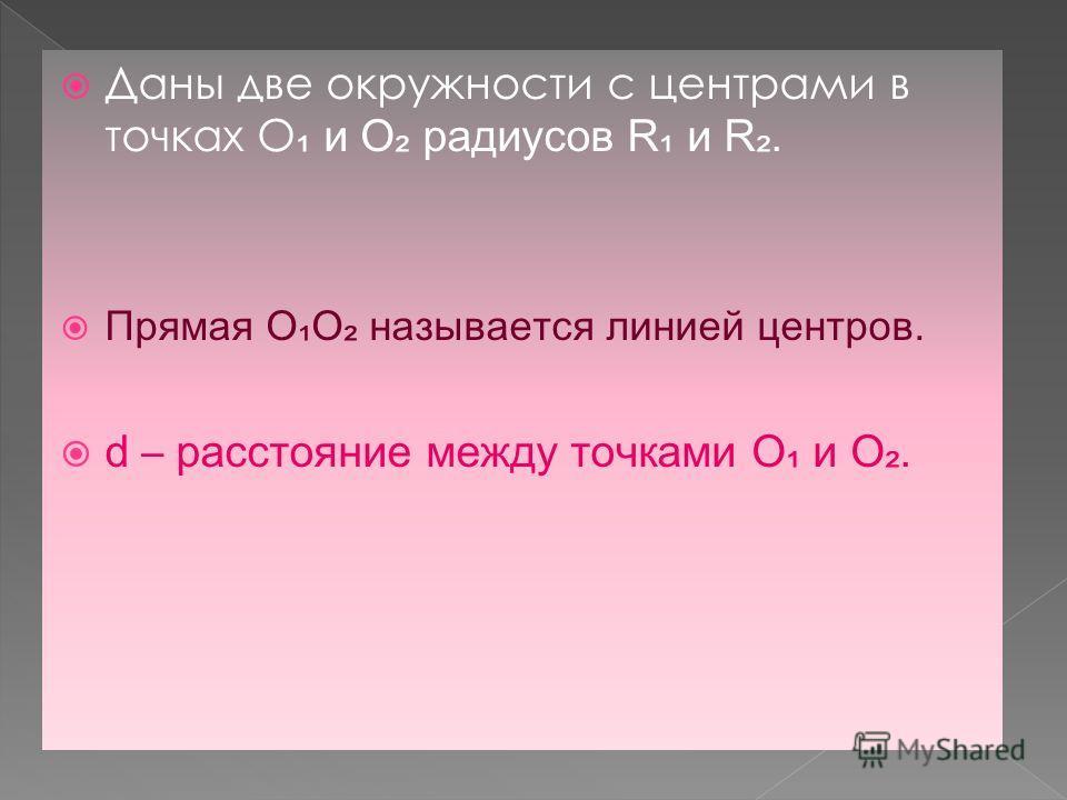 Даны две окружности с центрами в точках О и О радиусов R и R. Прямая ОО называется линией центров. d – расстояние между точками О и О.