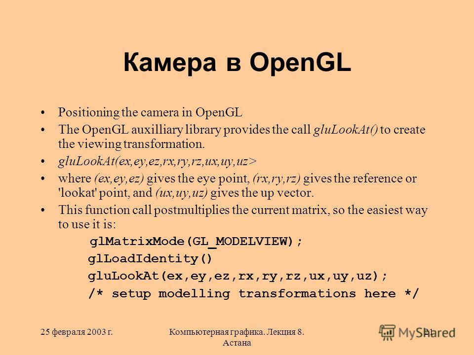 25 февраля 2003 г.Компьютерная графика. Лекция 8. Астана 21 Камера в OpenGL Positioning the camera in OpenGL The OpenGL auxilliary library provides the call gluLookAt() to create the viewing transformation. gluLookAt(ex,ey,ez,rx,ry,rz,ux,uy,uz> where