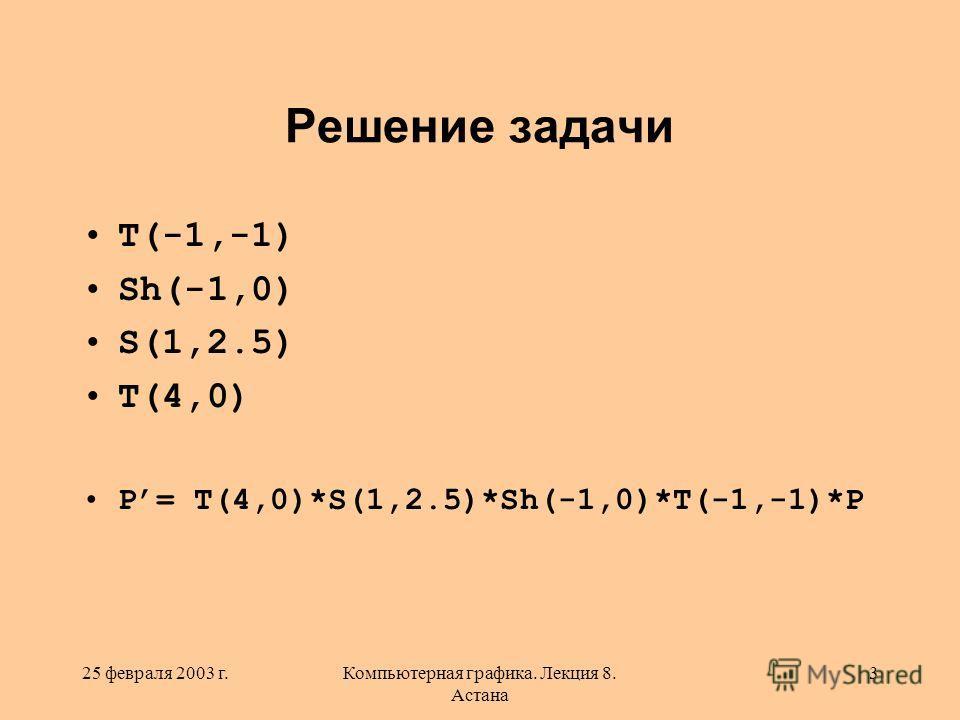 25 февраля 2003 г.Компьютерная графика. Лекция 8. Астана 3 Решение задачи T(-1,-1) Sh(-1,0) S(1,2.5) T(4,0) P= T(4,0)*S(1,2.5)*Sh(-1,0)*T(-1,-1)*P