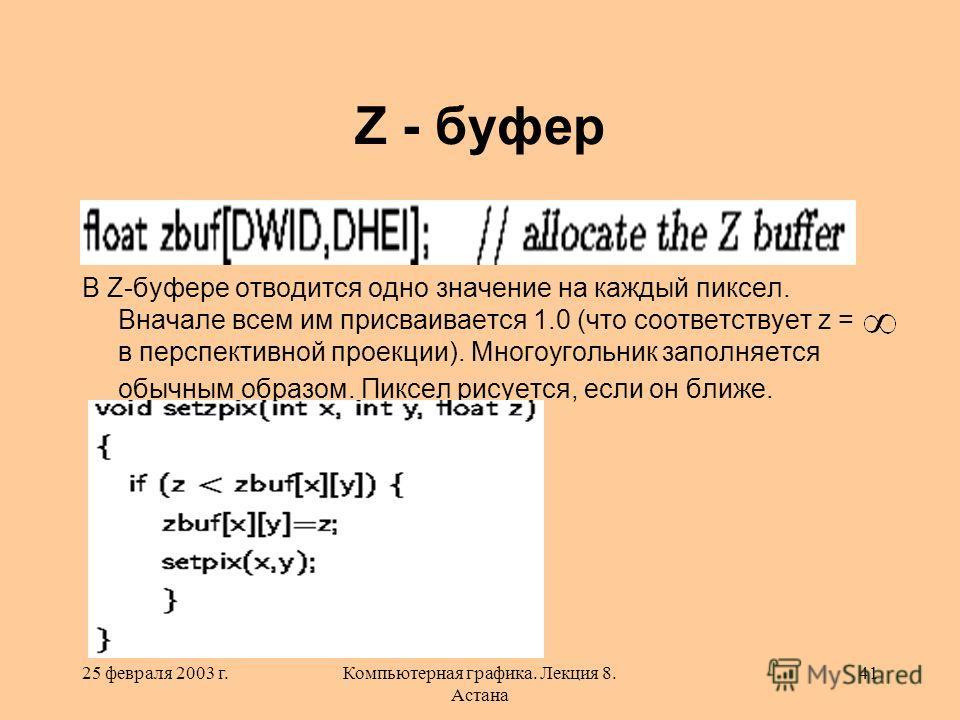 25 февраля 2003 г.Компьютерная графика. Лекция 8. Астана 41 Z - буфер В Z-буфере отводится одно значение на каждый пиксел. Вначале всем им присваивается 1.0 (что соответствует z = в перспективной проекции). Многоугольник заполняется обычным образом.