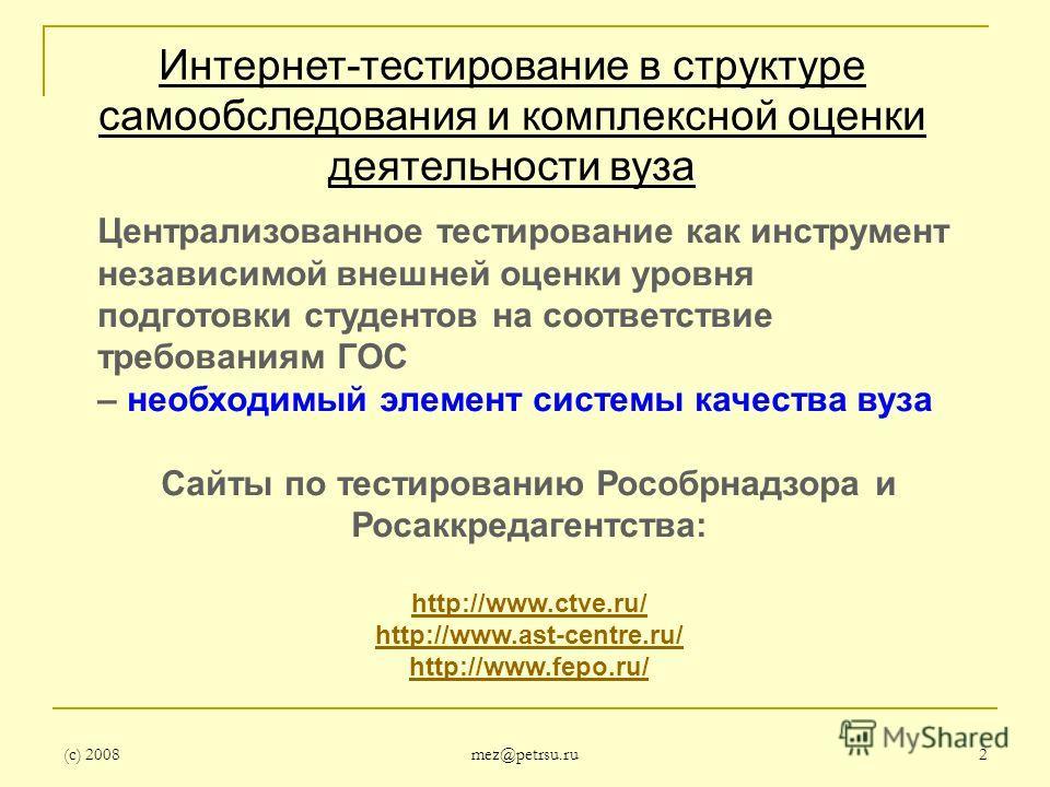 (с) 2008 mez@petrsu.ru 2 Интернет-тестирование в структуре самообследования и комплексной оценки деятельности вуза Централизованное тестирование как инструмент независимой внешней оценки уровня подготовки студентов на соответствие требованиям ГОС – н