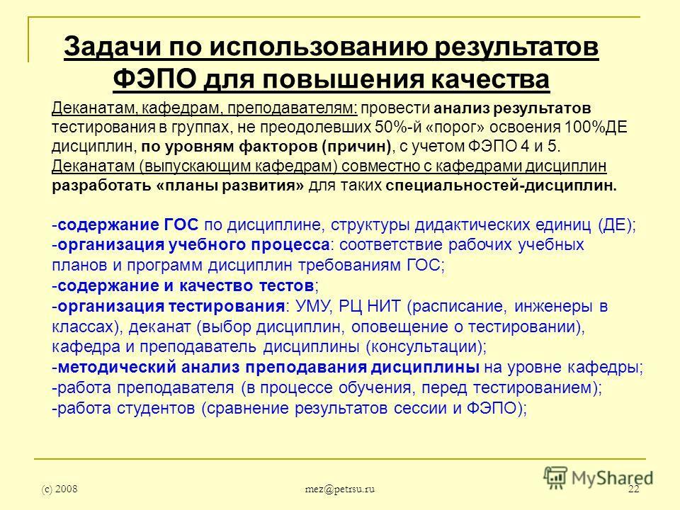 (с) 2008 mez@petrsu.ru 22 Задачи по использованию результатов ФЭПО для повышения качества Деканатам, кафедрам, преподавателям: провести анализ результатов тестирования в группах, не преодолевших 50%-й «порог» освоения 100%ДЕ дисциплин, по уровням фак