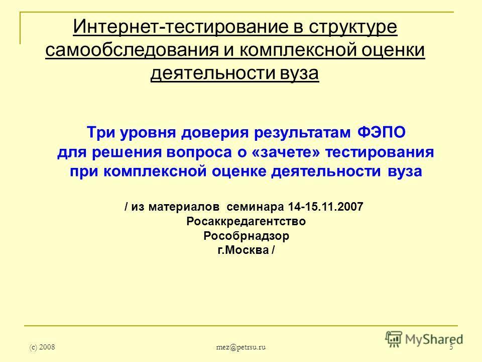 (с) 2008 mez@petrsu.ru 5 Интернет-тестирование в структуре самообследования и комплексной оценки деятельности вуза Три уровня доверия результатам ФЭПО для решения вопроса о «зачете» тестирования при комплексной оценке деятельности вуза / из материало