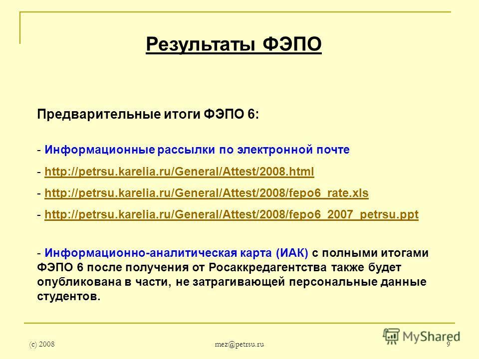 (с) 2008 mez@petrsu.ru 9 Результаты ФЭПО Предварительные итоги ФЭПО 6: - Информационные рассылки по электронной почте - http://petrsu.karelia.ru/General/Attest/2008.htmlhttp://petrsu.karelia.ru/General/Attest/2008.html - http://petrsu.karelia.ru/Gene