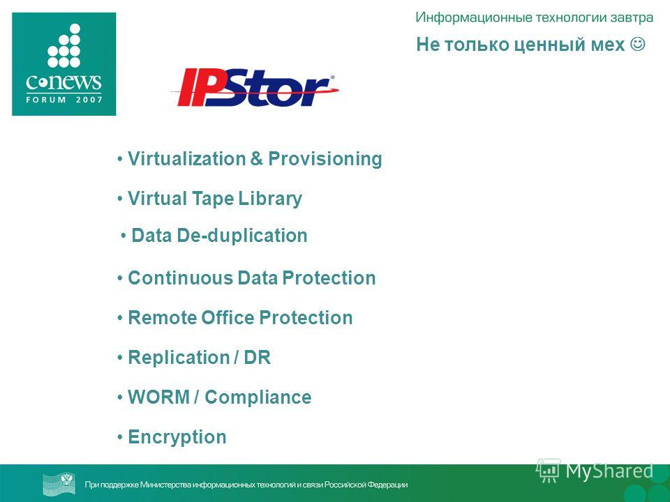 Не только ценный мех Encryption WORM / Compliance Replication / DR Remote Office Protection Continuous Data Protection Data De-duplication Virtual Tape Library Virtualization & Provisioning