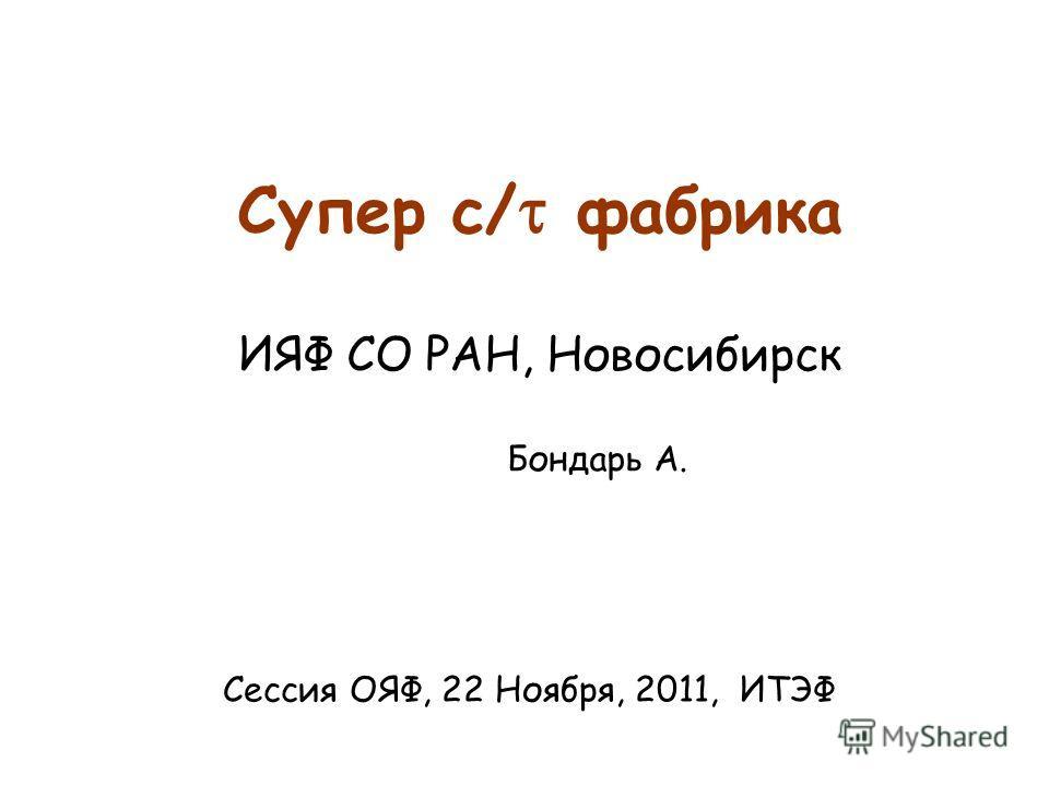 Супер c/ фабрика ИЯФ СО РАН, Новосибирск Бондарь А. Сессия ОЯФ, 22 Ноября, 2011, ИТЭФ