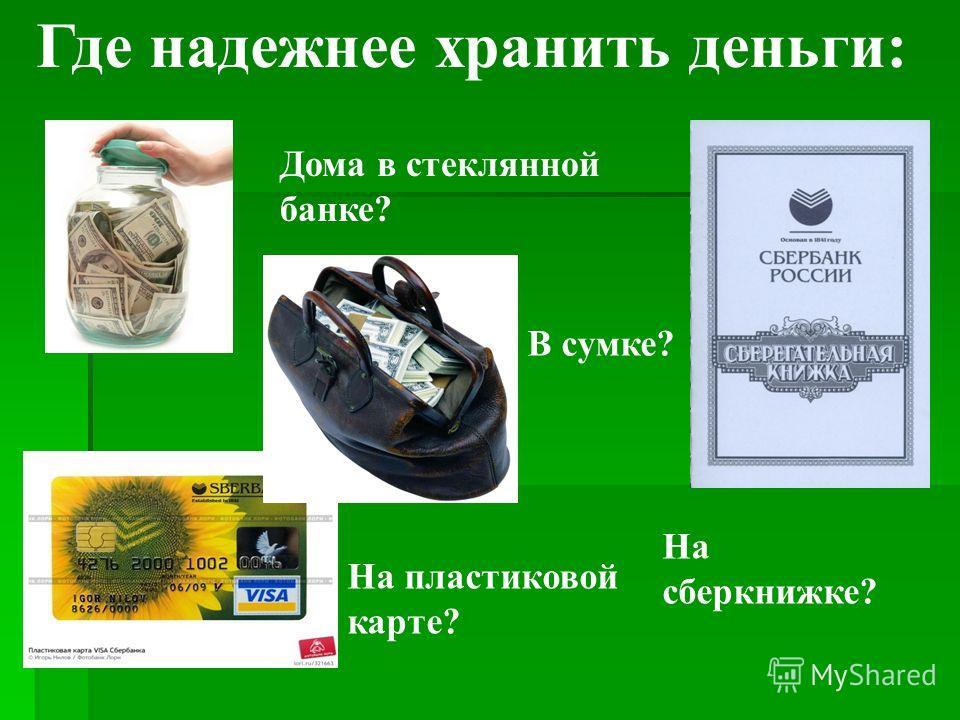 Где надежнее хранить деньги: Дома в стеклянной банке? В сумке? На пластиковой карте? На сберкнижке?