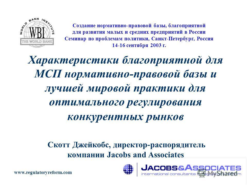 Характеристики благоприятной для МСП нормативно-правовой базы и лучшей мировой практики для оптимального регулирования конкурентных рынков Скотт Джейкобс, директор-распорядитель компании Jacobs and Associates Создание нормативно-правовой базы, благоп