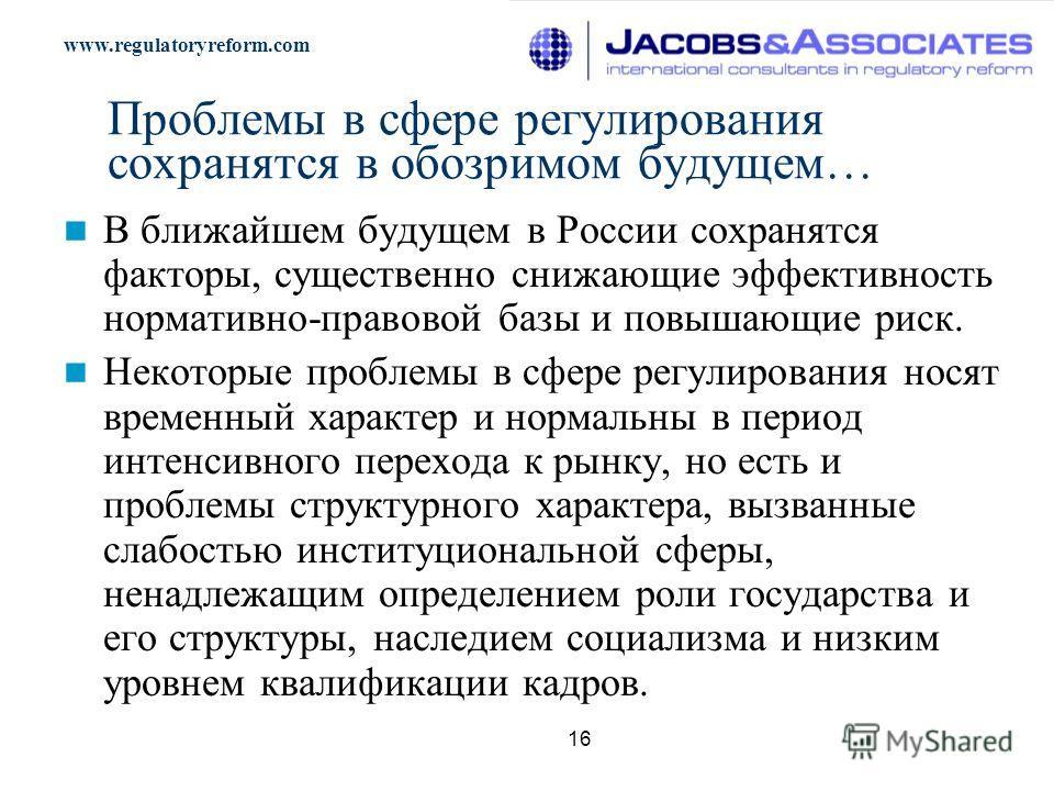 www.regulatoryreform.com 16 Проблемы в сфере регулирования сохранятся в обозримом будущем… В ближайшем будущем в России сохранятся факторы, существенно снижающие эффективность нормативно-правовой базы и повышающие риск. Некоторые проблемы в сфере рег