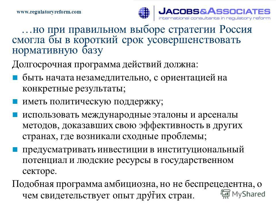 www.regulatoryreform.com 17 …но при правильном выборе стратегии Россия смогла бы в короткий срок усовершенствовать нормативную базу Долгосрочная программа действий должна: быть начата незамедлительно, с ориентацией на конкретные результаты; иметь пол